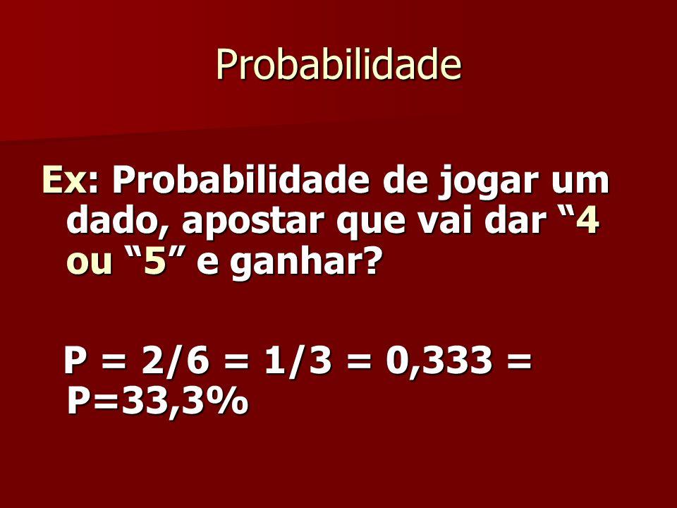 Probabilidade Ex: Probabilidade de jogar um dado, apostar que vai dar 4 ou 5 e ganhar.