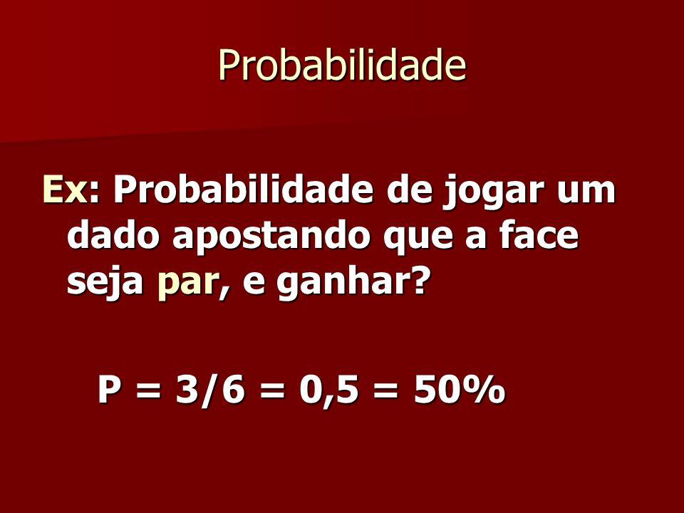 Probabilidade Ex: Probabilidade de jogar um dado apostando que a face seja par, e ganhar.