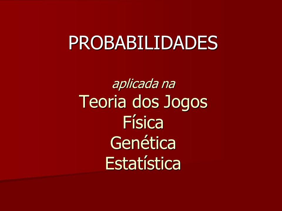 PROBABILIDADES aplicada na Teoria dos Jogos Física Genética Estatística