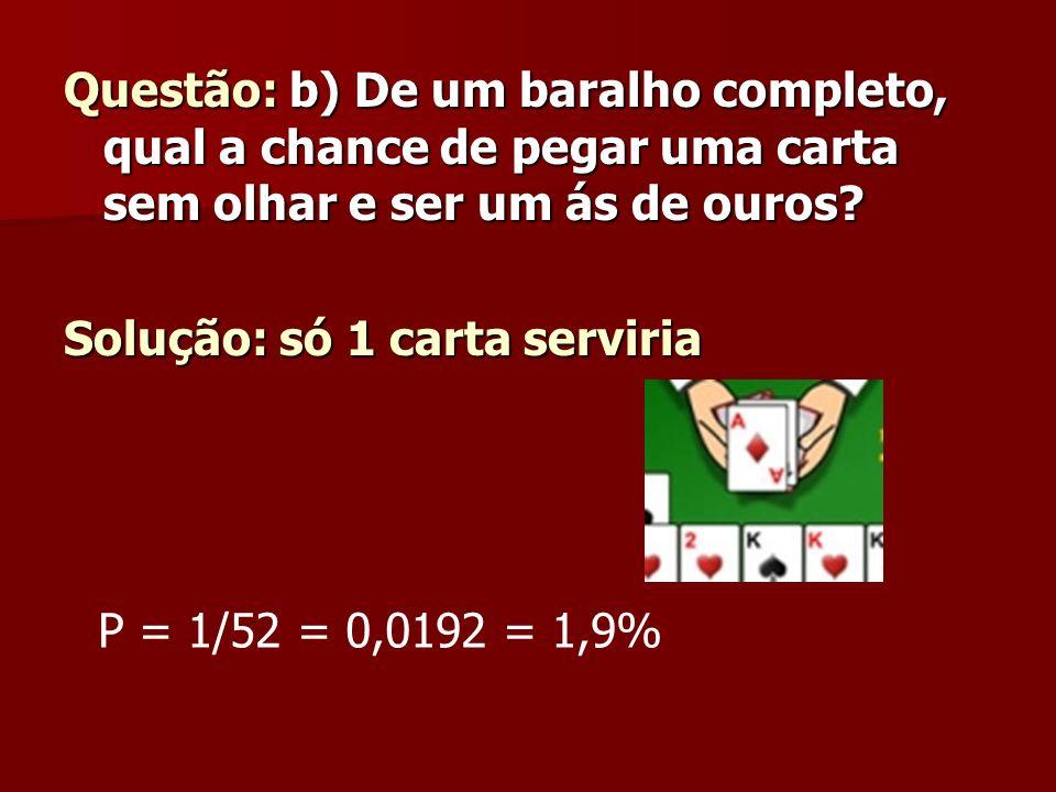 Questão: b) De um baralho completo, qual a chance de pegar uma carta sem olhar e ser um ás de ouros