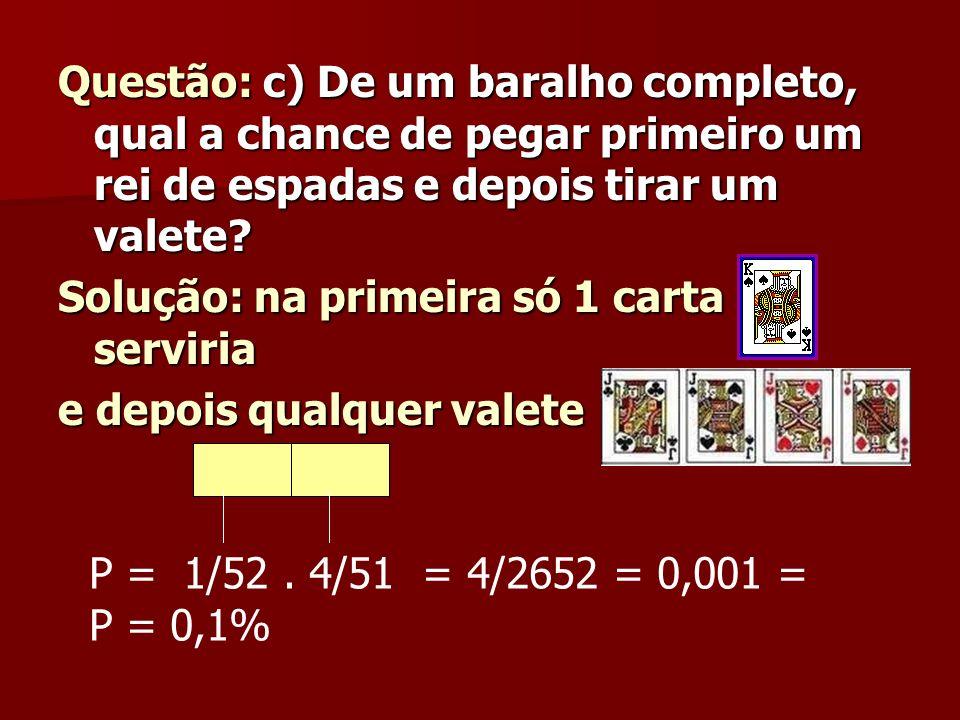 Questão: c) De um baralho completo, qual a chance de pegar primeiro um rei de espadas e depois tirar um valete