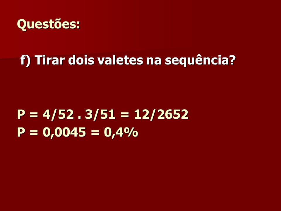 Questões: f) Tirar dois valetes na sequência P = 4/52 . 3/51 = 12/2652 P = 0,0045 = 0,4%