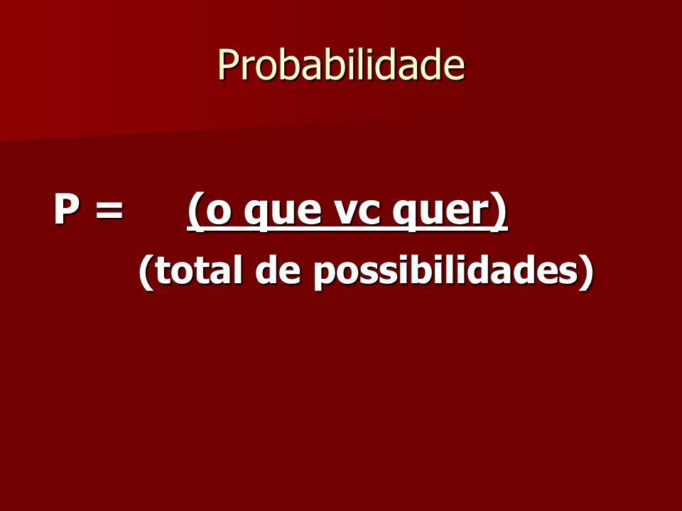 Probabilidade P = (o que vc quer) (total de possibilidades)
