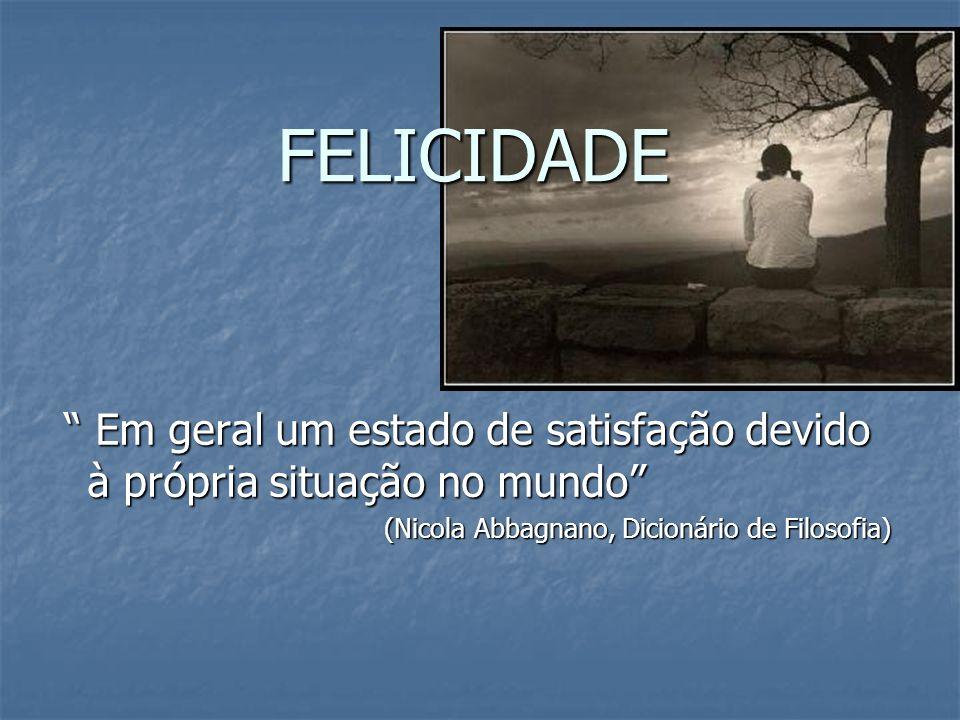 FELICIDADE Em geral um estado de satisfação devido à própria situação no mundo (Nicola Abbagnano, Dicionário de Filosofia)