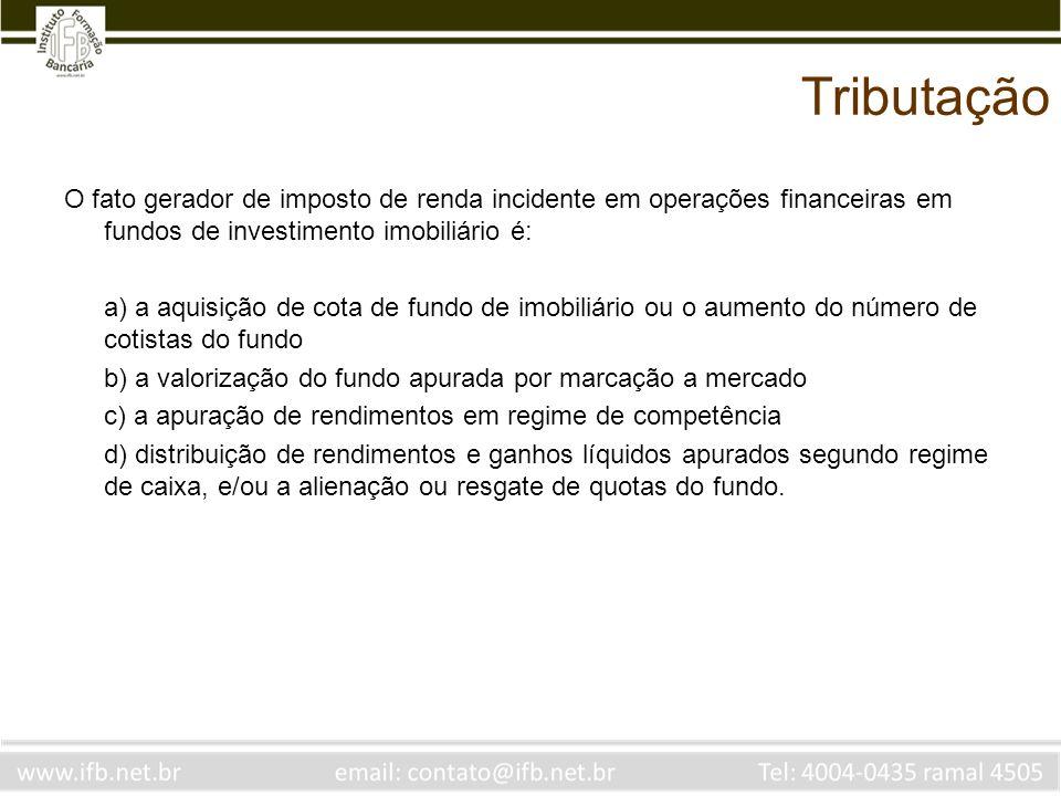 Tributação O fato gerador de imposto de renda incidente em operações financeiras em fundos de investimento imobiliário é: