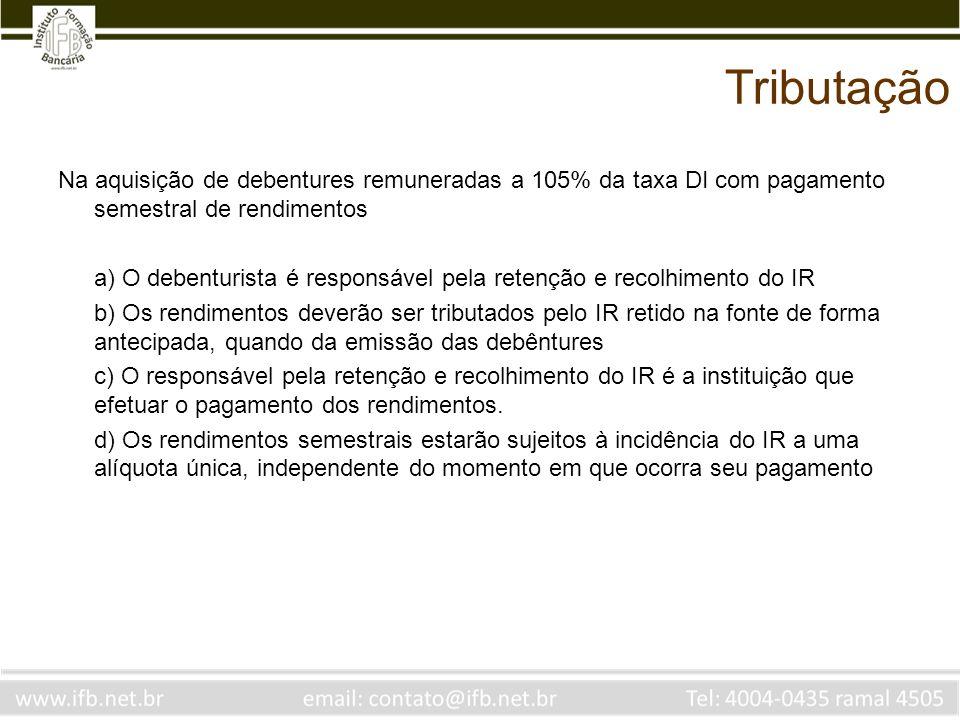 Tributação Na aquisição de debentures remuneradas a 105% da taxa DI com pagamento semestral de rendimentos.
