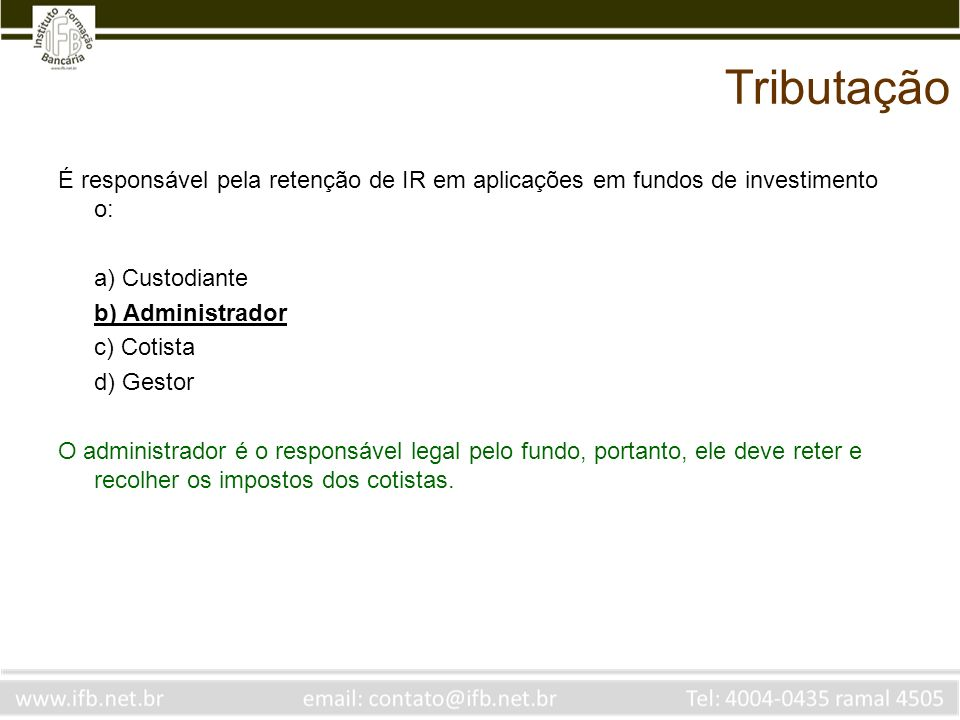 Tributação É responsável pela retenção de IR em aplicações em fundos de investimento o: a) Custodiante.