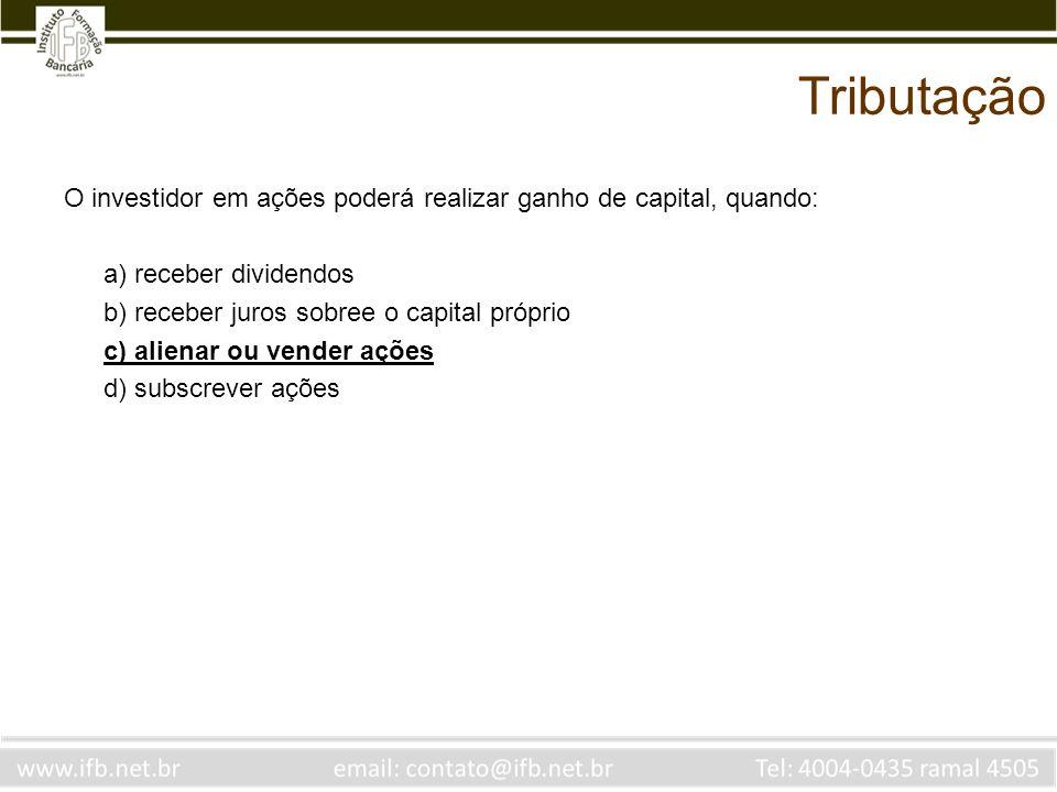 Tributação O investidor em ações poderá realizar ganho de capital, quando: a) receber dividendos. b) receber juros sobree o capital próprio.