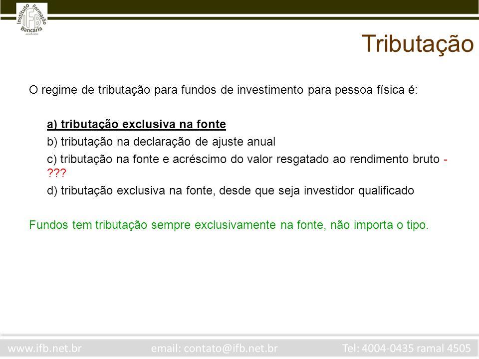 Tributação O regime de tributação para fundos de investimento para pessoa física é: a) tributação exclusiva na fonte.