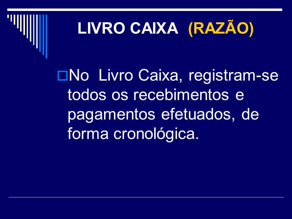 LIVRO CAIXA (RAZÃO) No Livro Caixa, registram-se todos os recebimentos e pagamentos efetuados, de forma cronológica.