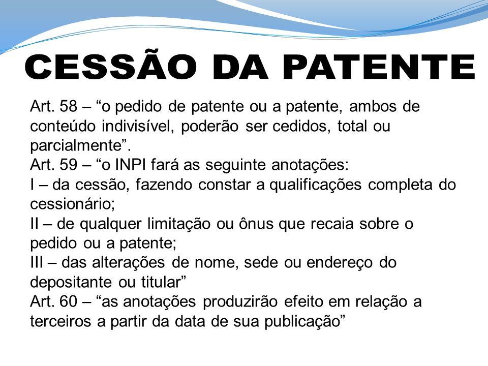 CESSÃO DA PATENTE Art. 58 – o pedido de patente ou a patente, ambos de conteúdo indivisível, poderão ser cedidos, total ou parcialmente .