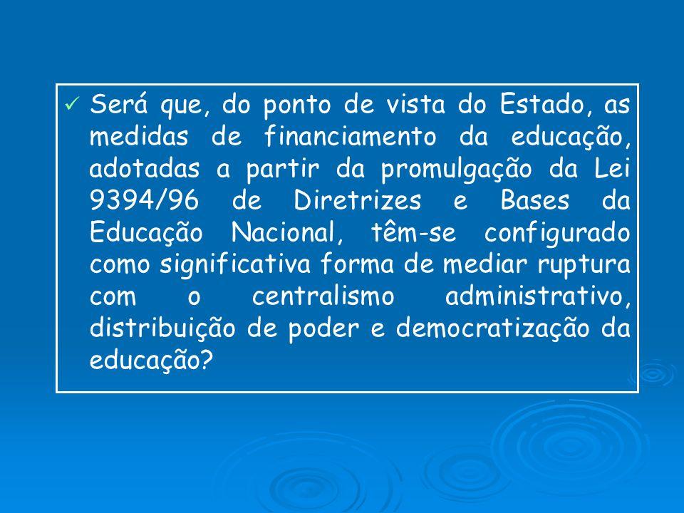 Será que, do ponto de vista do Estado, as medidas de financiamento da educação, adotadas a partir da promulgação da Lei 9394/96 de Diretrizes e Bases da Educação Nacional, têm-se configurado como significativa forma de mediar ruptura com o centralismo administrativo, distribuição de poder e democratização da educação