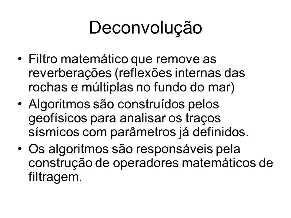 Deconvolução Filtro matemático que remove as reverberações (reflexões internas das rochas e múltiplas no fundo do mar)