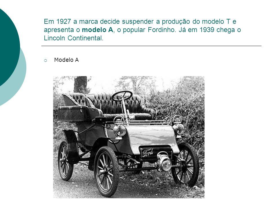 Em 1927 a marca decide suspender a produção do modelo T e apresenta o modelo A, o popular Fordinho. Já em 1939 chega o Lincoln Continental.