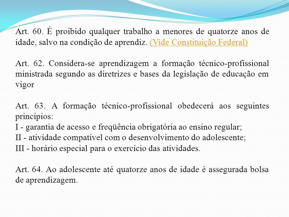 Art. 60. É proibido qualquer trabalho a menores de quatorze anos de idade, salvo na condição de aprendiz. (Vide Constituição Federal)