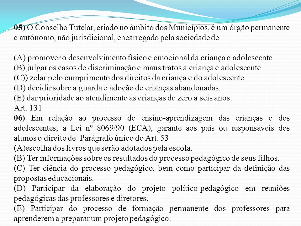 05) O Conselho Tutelar, criado no âmbito dos Municípios, é um órgão permanente e autônomo, não jurisdicional, encarregado pela sociedade de