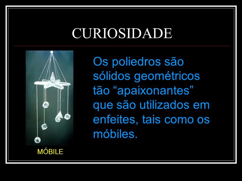 CURIOSIDADEOs poliedros são sólidos geométricos tão apaixonantes que são utilizados em enfeites, tais como os móbiles.