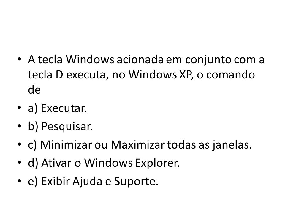 A tecla Windows acionada em conjunto com a tecla D executa, no Windows XP, o comando de
