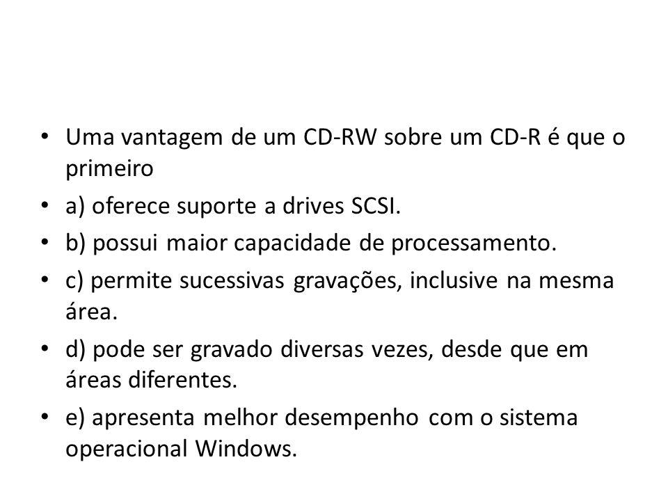 Uma vantagem de um CD-RW sobre um CD-R é que o primeiro