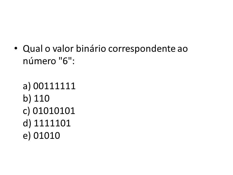 Qual o valor binário correspondente ao número 6 : a) 00111111 b) 110 c) 01010101 d) 1111101 e) 01010