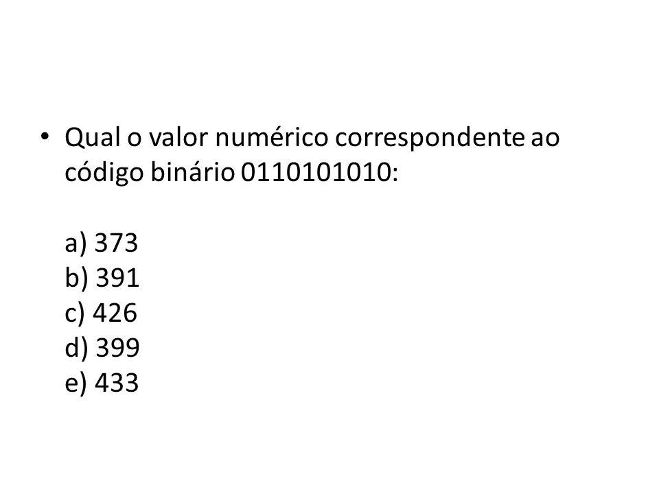 Qual o valor numérico correspondente ao código binário 0110101010: a) 373 b) 391 c) 426 d) 399 e) 433