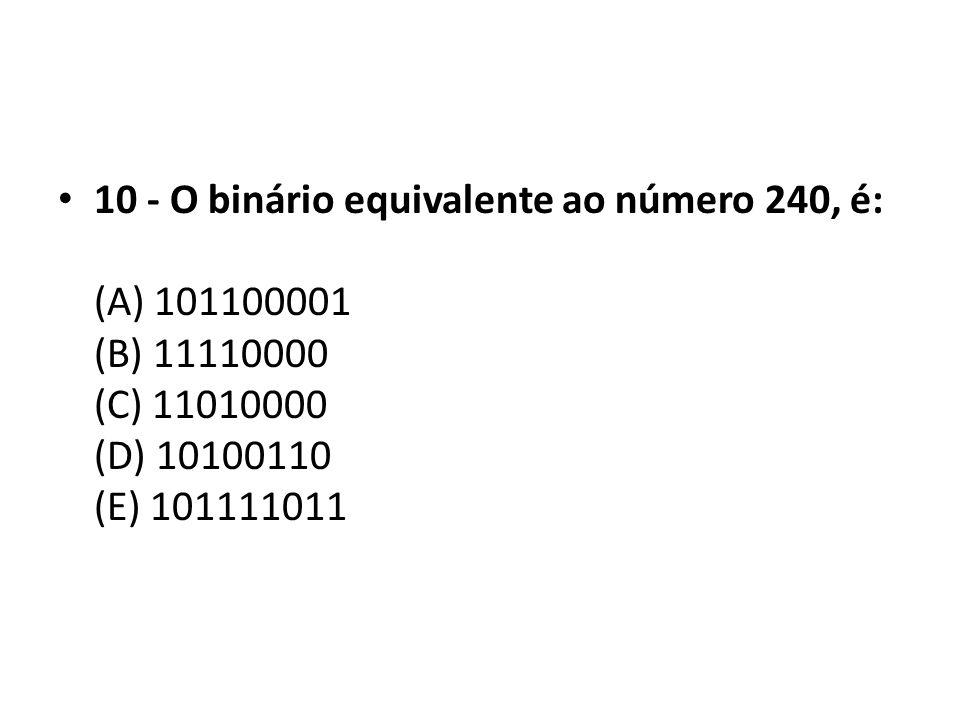 10 - O binário equivalente ao número 240, é: (A) 101100001 (B) 11110000 (C) 11010000 (D) 10100110 (E) 101111011