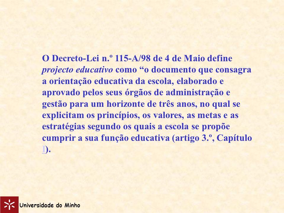 O Decreto-Lei n.º 115-A/98 de 4 de Maio define projecto educativo como o documento que consagra a orientação educativa da escola, elaborado e aprovado pelos seus órgãos de administração e gestão para um horizonte de três anos, no qual se explicitam os princípios, os valores, as metas e as estratégias segundo os quais a escola se propõe cumprir a sua função educativa (artigo 3.º, Capítulo I).