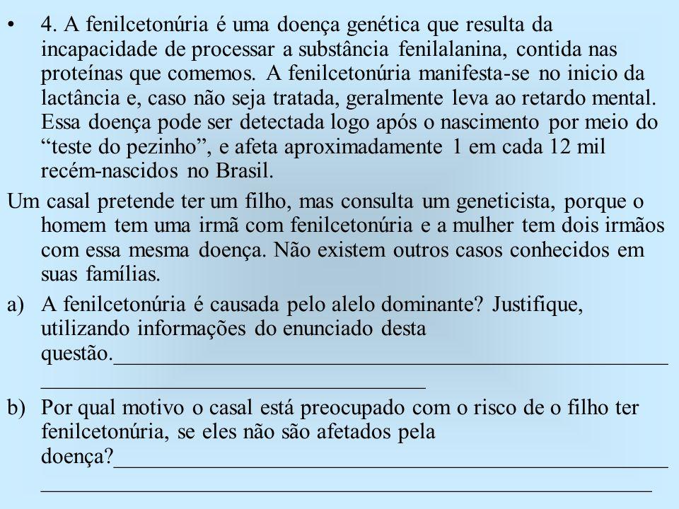 4. A fenilcetonúria é uma doença genética que resulta da incapacidade de processar a substância fenilalanina, contida nas proteínas que comemos. A fenilcetonúria manifesta-se no inicio da lactância e, caso não seja tratada, geralmente leva ao retardo mental. Essa doença pode ser detectada logo após o nascimento por meio do teste do pezinho , e afeta aproximadamente 1 em cada 12 mil recém-nascidos no Brasil.