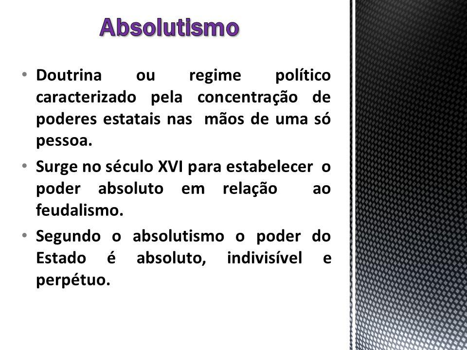 Absolutismo Doutrina ou regime político caracterizado pela concentração de poderes estatais nas mãos de uma só pessoa.