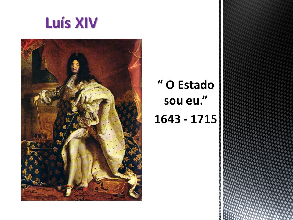 O Estado sou eu. 1643 - 1715 Luís XIV