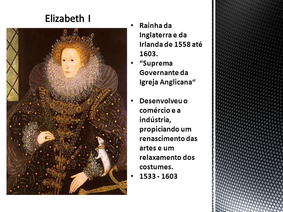 Elizabeth I Rainha da Inglaterra e da Irlanda de 1558 até 1603.
