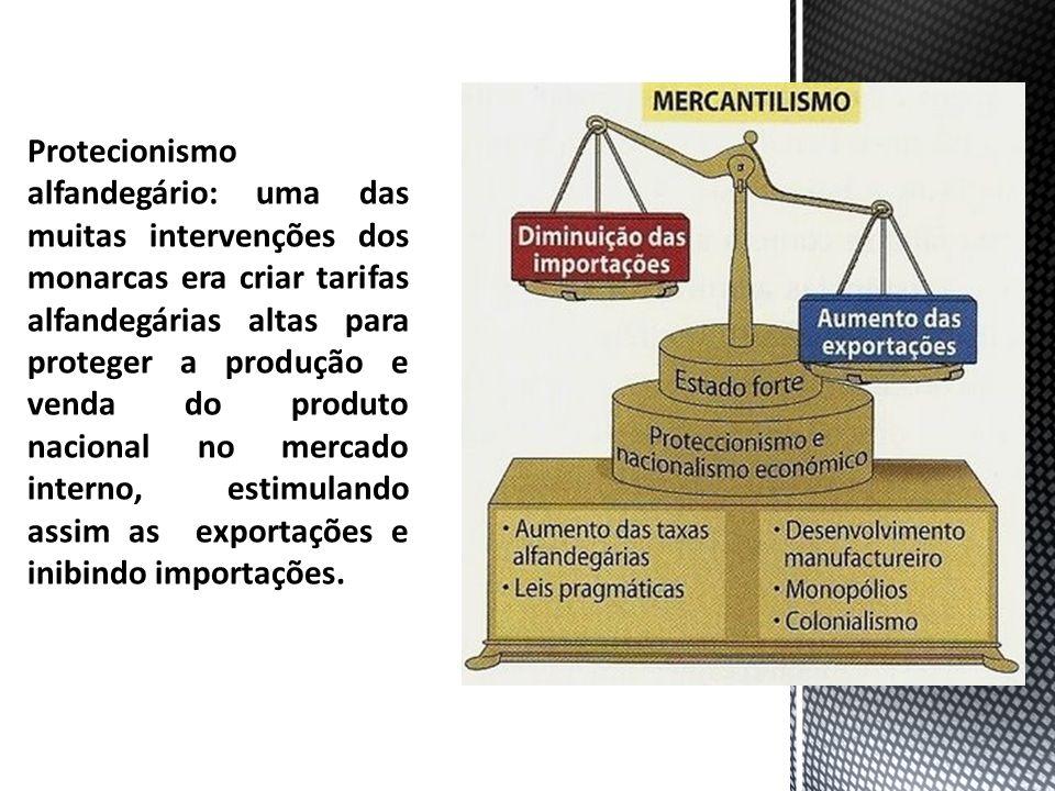 Protecionismo alfandegário: uma das muitas intervenções dos monarcas era criar tarifas alfandegárias altas para proteger a produção e venda do produto nacional no mercado interno, estimulando assim as exportações e inibindo importações.