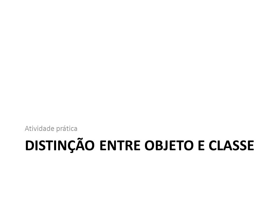 DISTINÇÃO ENTRE OBJETO E CLASSE