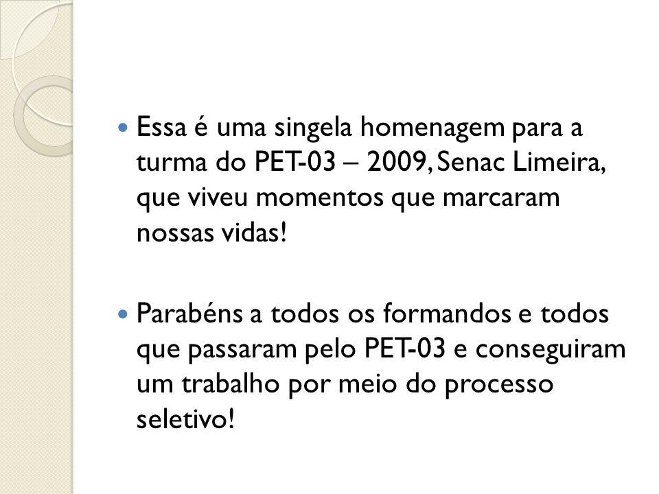 Essa é uma singela homenagem para a turma do PET-03 – 2009, Senac Limeira, que viveu momentos que marcaram nossas vidas!