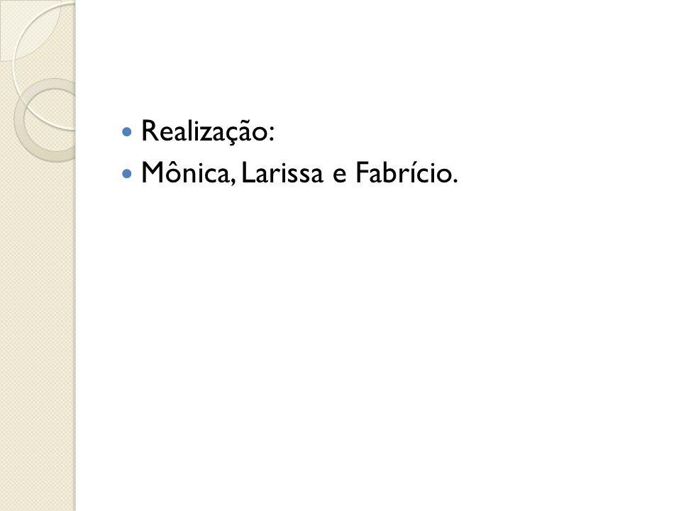 Realização: Mônica, Larissa e Fabrício.