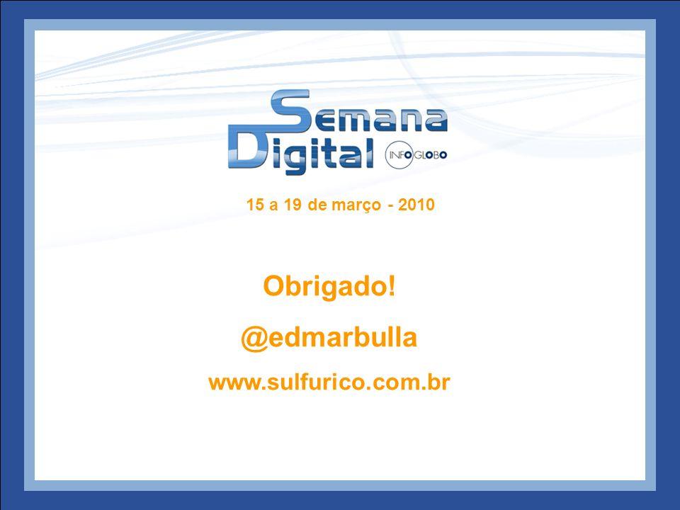 15 a 19 de março - 2010 Obrigado! @edmarbulla www.sulfurico.com.br