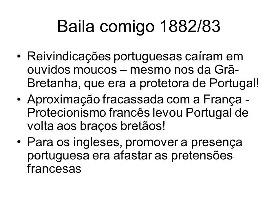 Baila comigo 1882/83 Reivindicações portuguesas caíram em ouvidos moucos – mesmo nos da Grã-Bretanha, que era a protetora de Portugal!
