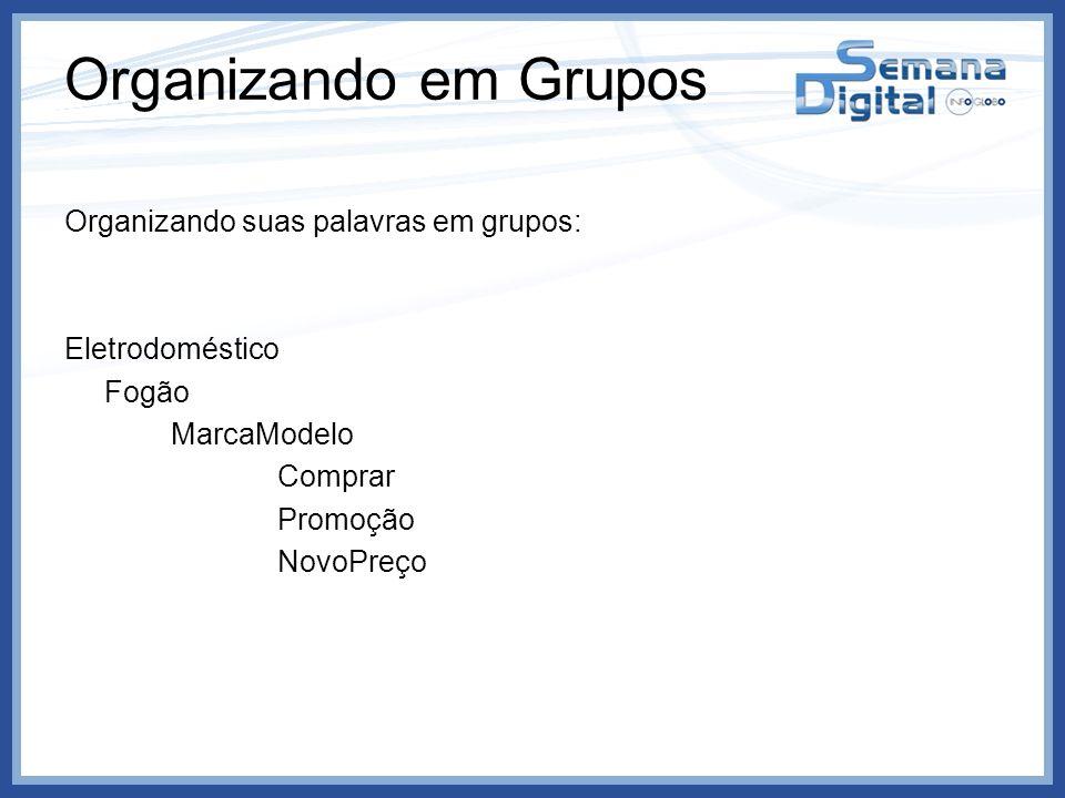 Organizando em Grupos Organizando suas palavras em grupos: Eletrodoméstico Fogão MarcaModelo Comprar Promoção NovoPreço