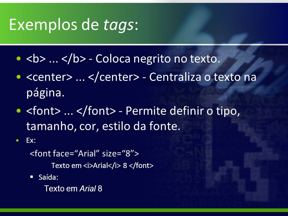 Exemplos de tags: <b> ... </b> - Coloca negrito no texto.