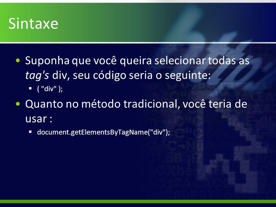 Sintaxe Suponha que você queira selecionar todas as tag s div, seu código seria o seguinte: ( div );