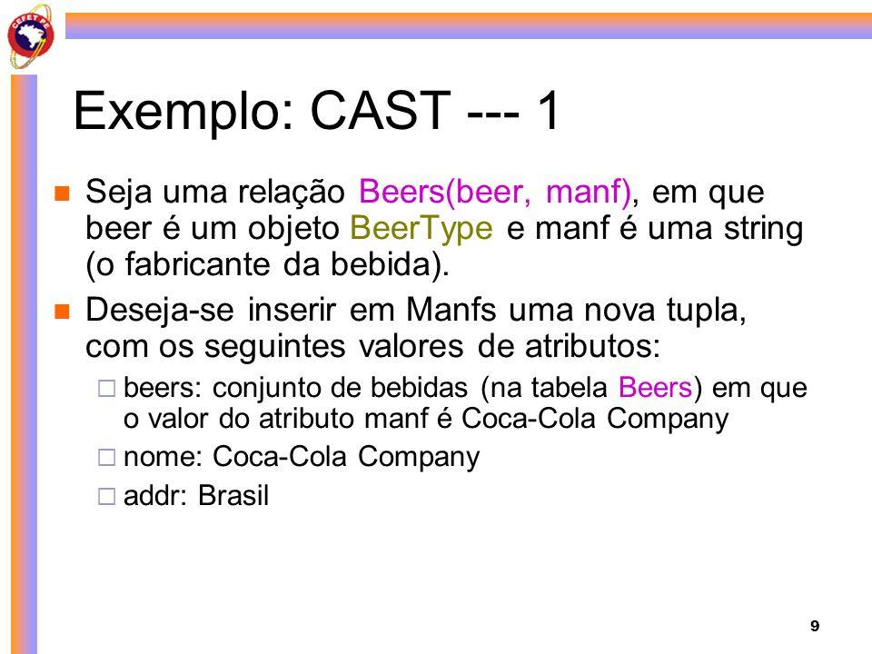 Exemplo: CAST --- 1 Seja uma relação Beers(beer, manf), em que beer é um objeto BeerType e manf é uma string (o fabricante da bebida).