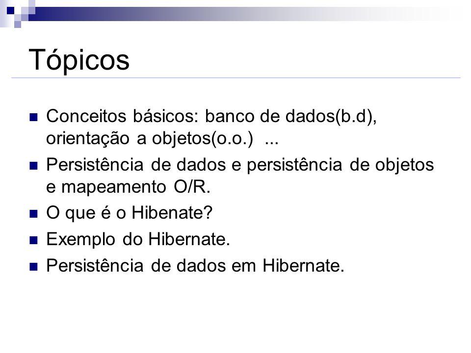 TópicosConceitos básicos: banco de dados(b.d), orientação a objetos(o.o.) ... Persistência de dados e persistência de objetos e mapeamento O/R.