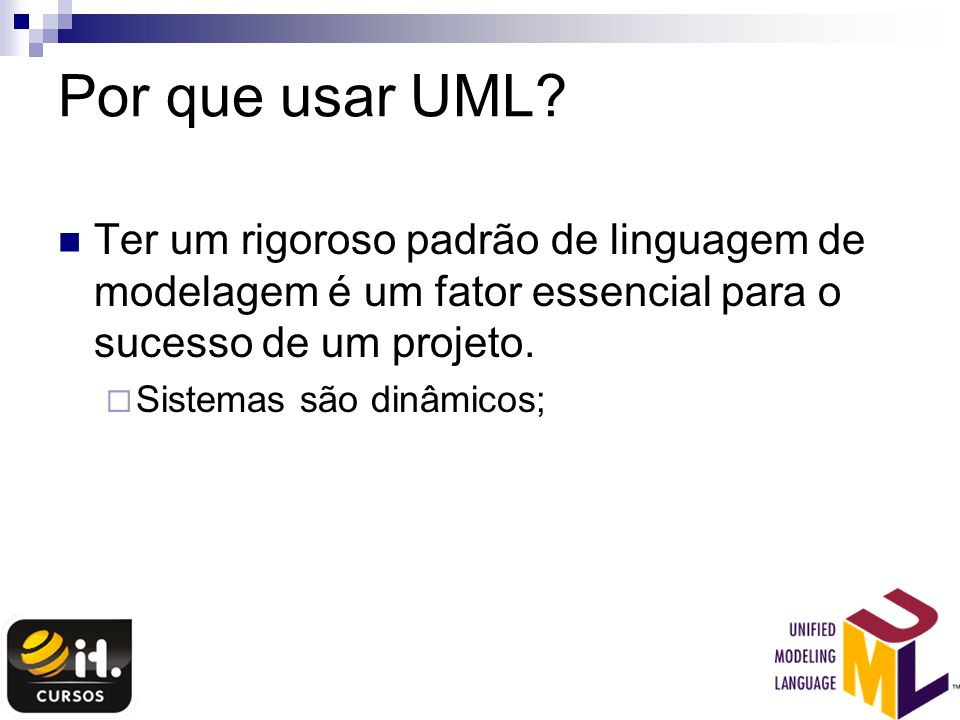 Por que usar UML Ter um rigoroso padrão de linguagem de modelagem é um fator essencial para o sucesso de um projeto.