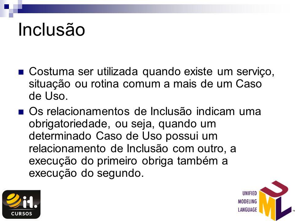 InclusãoCostuma ser utilizada quando existe um serviço, situação ou rotina comum a mais de um Caso de Uso.
