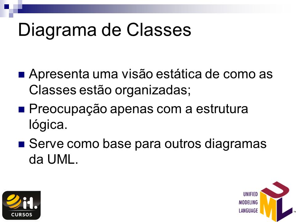 Diagrama de ClassesApresenta uma visão estática de como as Classes estão organizadas; Preocupação apenas com a estrutura lógica.