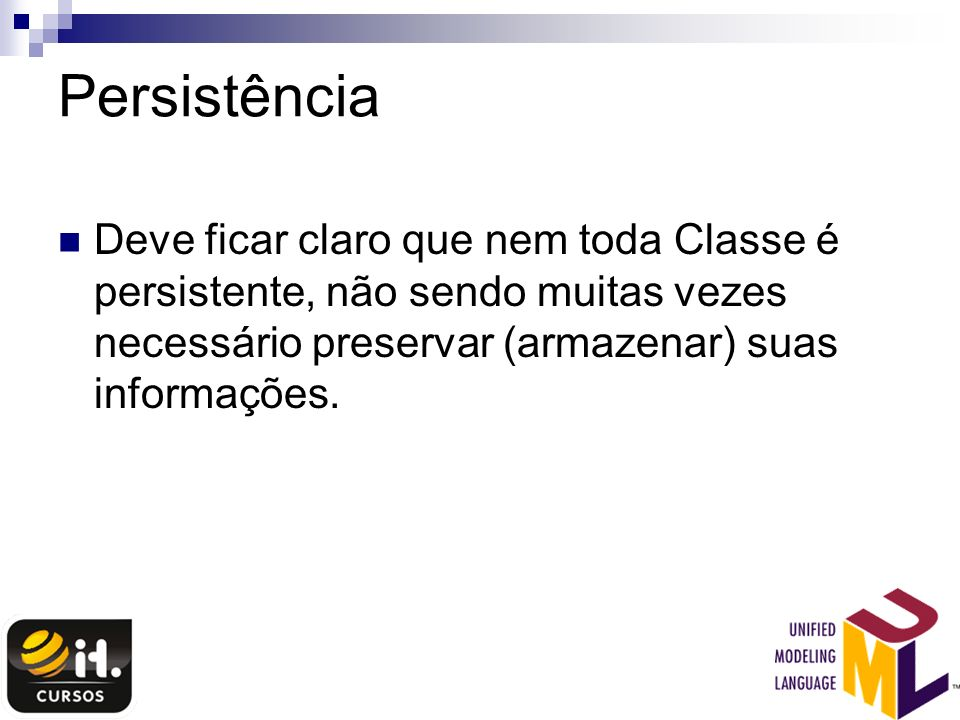 Persistência Deve ficar claro que nem toda Classe é persistente, não sendo muitas vezes necessário preservar (armazenar) suas informações.
