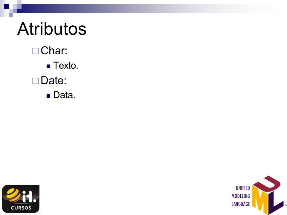 Atributos Char: Texto. Date: Data.