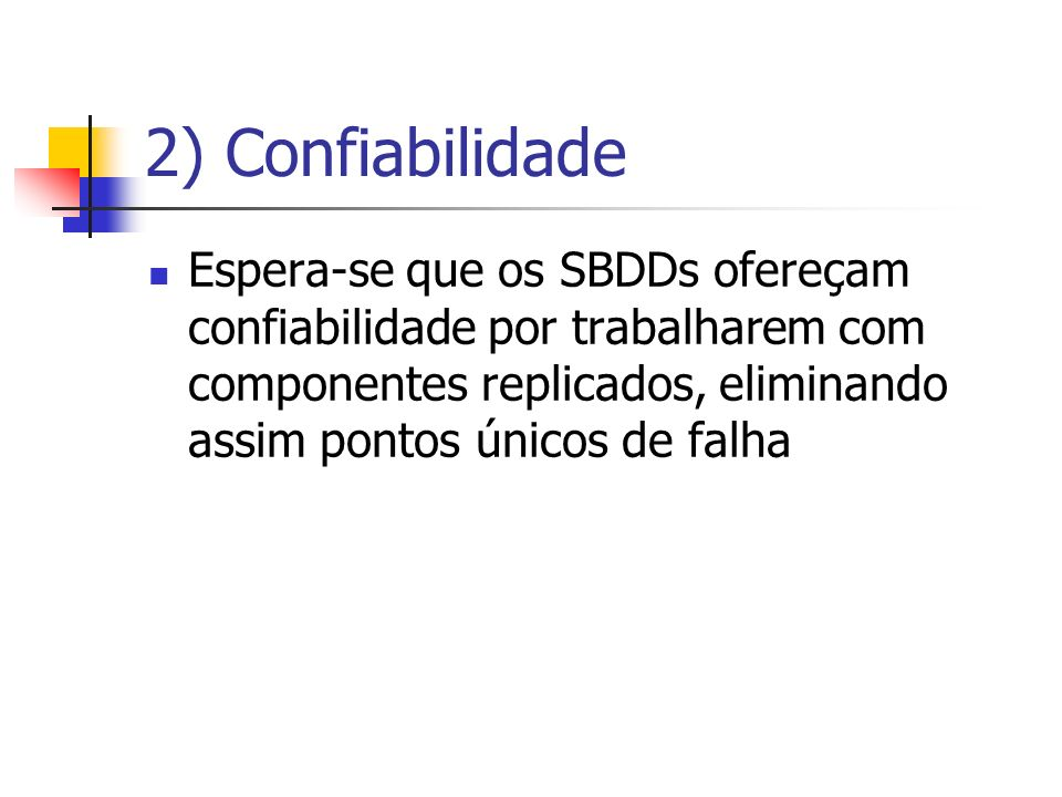 2) Confiabilidade Espera-se que os SBDDs ofereçam confiabilidade por trabalharem com componentes replicados, eliminando assim pontos únicos de falha.