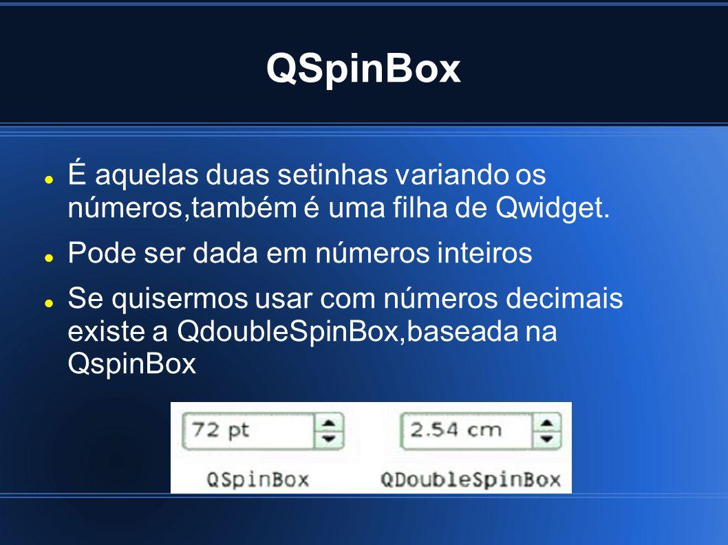 QSpinBox É aquelas duas setinhas variando os números,também é uma filha de Qwidget. Pode ser dada em números inteiros.