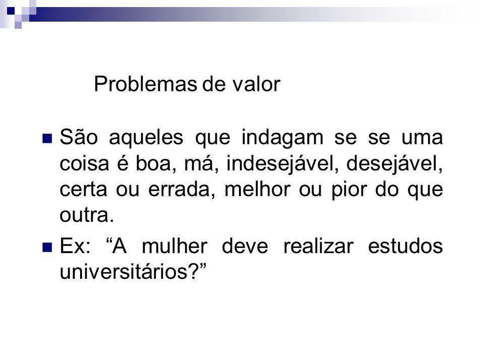 Problemas de valor São aqueles que indagam se se uma coisa é boa, má, indesejável, desejável, certa ou errada, melhor ou pior do que outra.